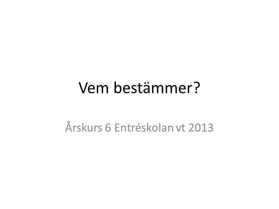 Vem bestämmer Årskurs 6 Entréskolan vt 2013