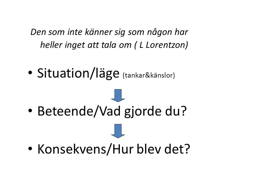 Den som inte känner sig som någon har heller inget att tala om ( L Lorentzon) Situation/läge (tankar&känslor) Beteende/Vad gjorde du? Konsekvens/Hur b