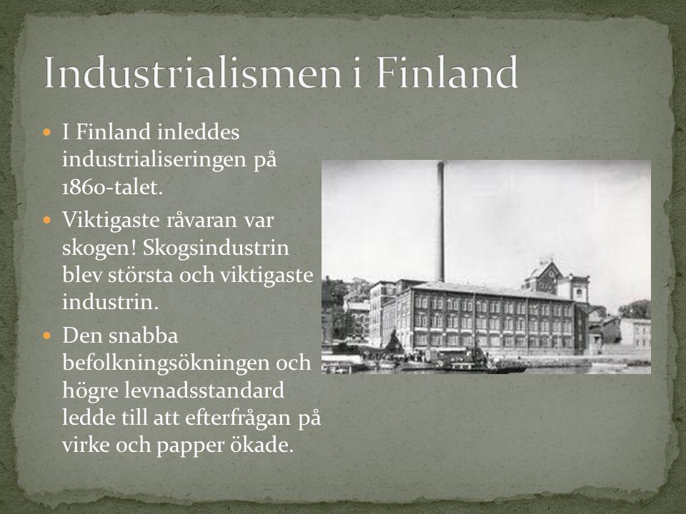 I Finland inleddes industrialiseringen på 1860-talet. Viktigaste råvaran var skogen! Skogsindustrin blev största och viktigaste industrin. Den snabba