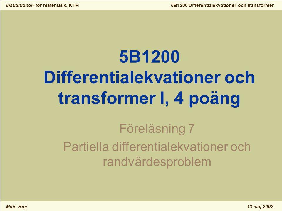 Institutionen för matematik, KTH Mats Boij 5B1200 Differentialekvationer och transformer 13 maj 2002 PDE och randvärdesproblem 4 12.1 Separabla PDE 4 12.2 Klassiska ekvationer 4 12.3 Värmeledning 4 12.4 V ₢ gekvationen 4 12.5 Laplace ekvation