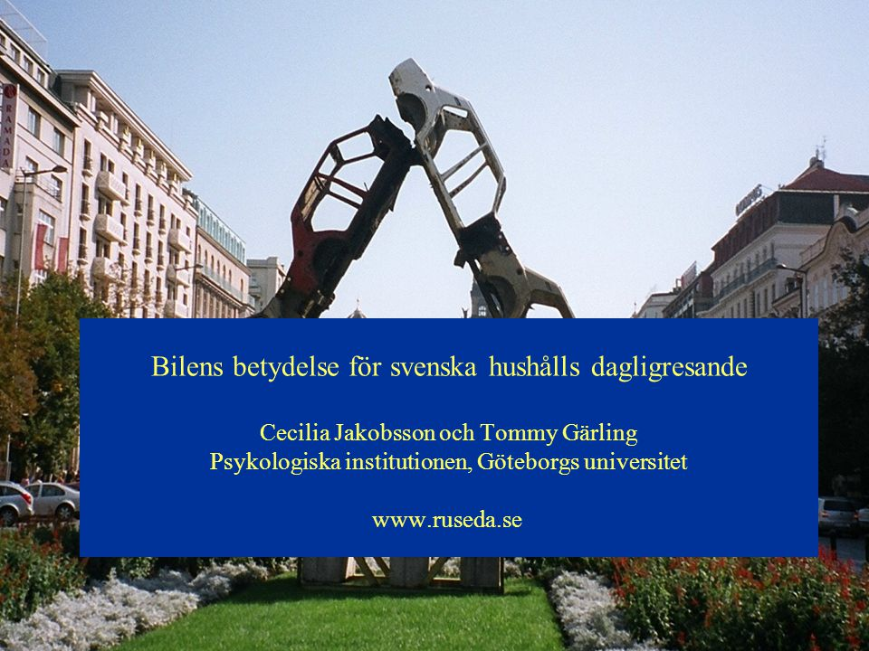 Bilens betydelse för svenska hushålls dagligresande Cecilia Jakobsson och Tommy Gärling Psykologiska institutionen, Göteborgs universitet www.ruseda.s