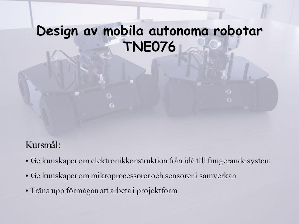 Design av mobila autonoma robotar TNE076 Kursmål: Ge kunskaper om elektronikkonstruktion från idé till fungerande system Ge kunskaper om mikroprocesso