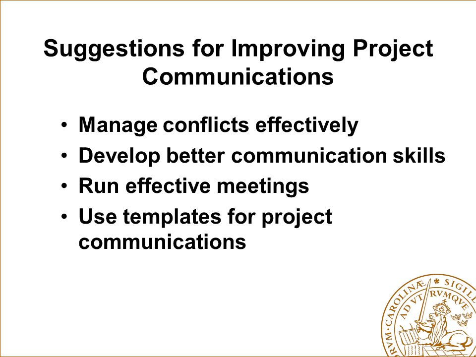 Suggestions for Improving Project Communications Manage conflicts effectively Develop better communication skills Run effective meetings Use templates