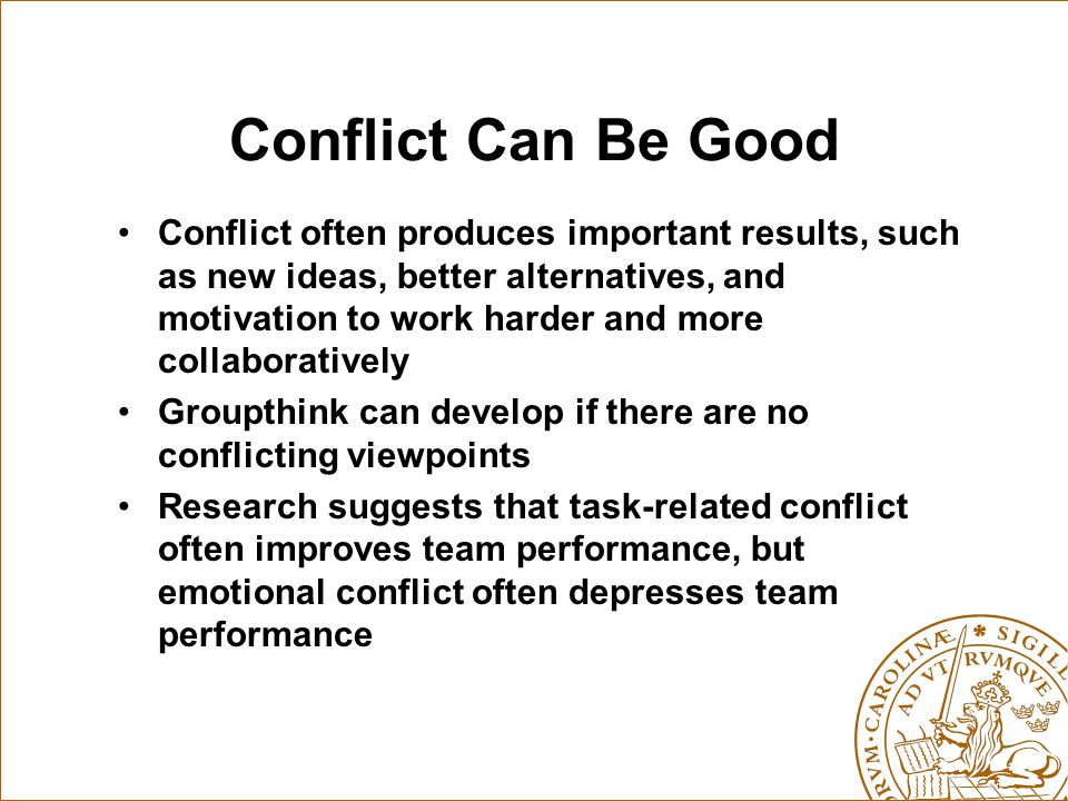 Conflict Can Be Good Conflict often produces important results, such as new ideas, better alternatives, and motivation to work harder and more collabo