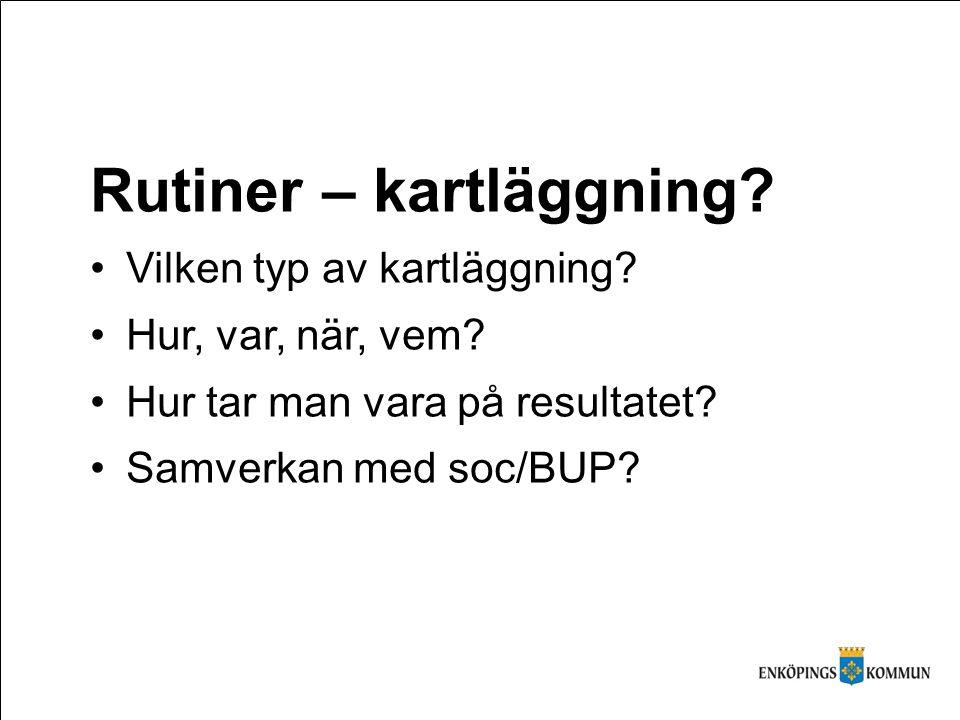 Rutiner – kartläggning? Vilken typ av kartläggning? Hur, var, när, vem? Hur tar man vara på resultatet? Samverkan med soc/BUP?