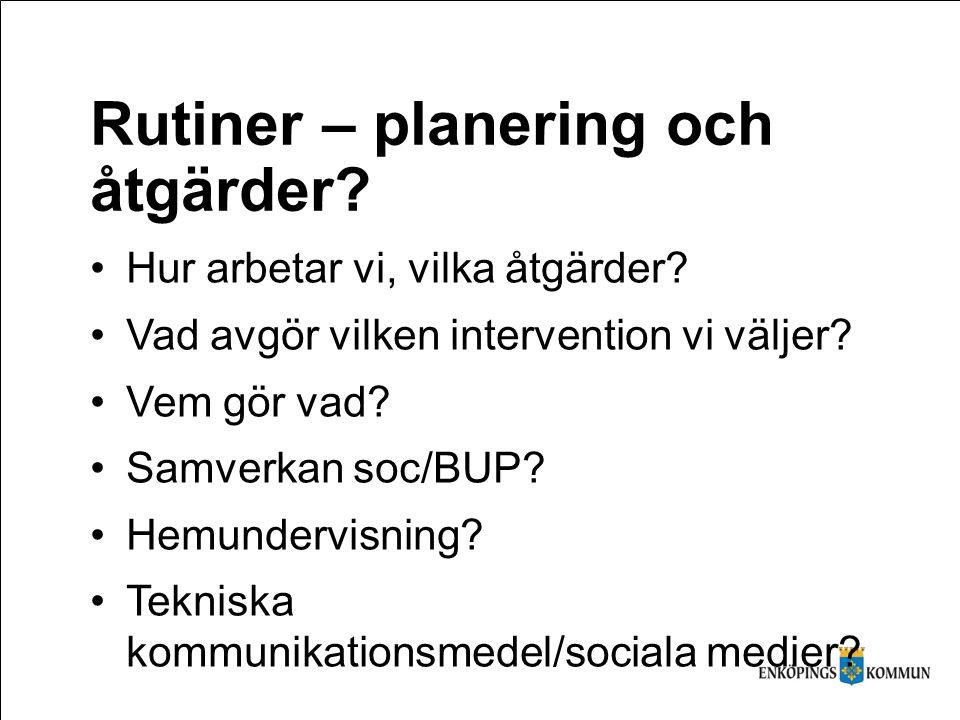 Rutiner – planering och åtgärder? Hur arbetar vi, vilka åtgärder? Vad avgör vilken intervention vi väljer? Vem gör vad? Samverkan soc/BUP? Hemundervis