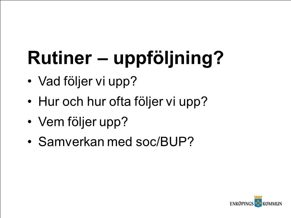 Rutiner – uppföljning? Vad följer vi upp? Hur och hur ofta följer vi upp? Vem följer upp? Samverkan med soc/BUP?