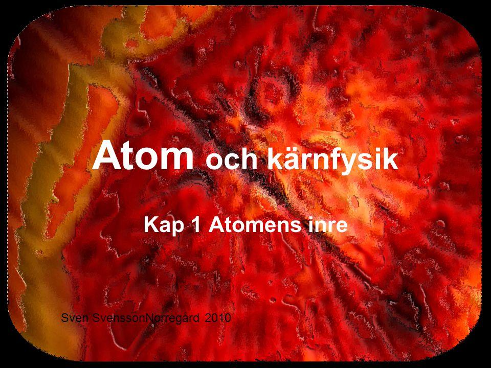 Atom och kärnfysik Kap 1 Atomens inre Sven SvenssonNorregård 2010
