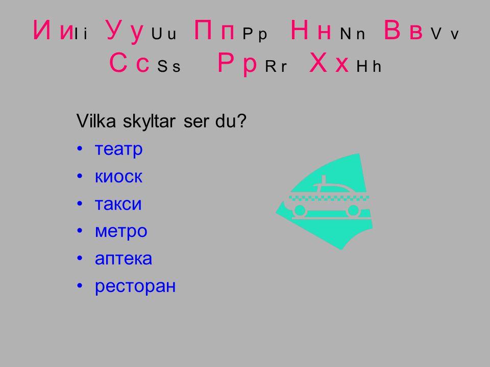 И и I i У у U u П п P p Н н N n В в V v С с S s Р р R r Х х H h Vilka skyltar ser du.