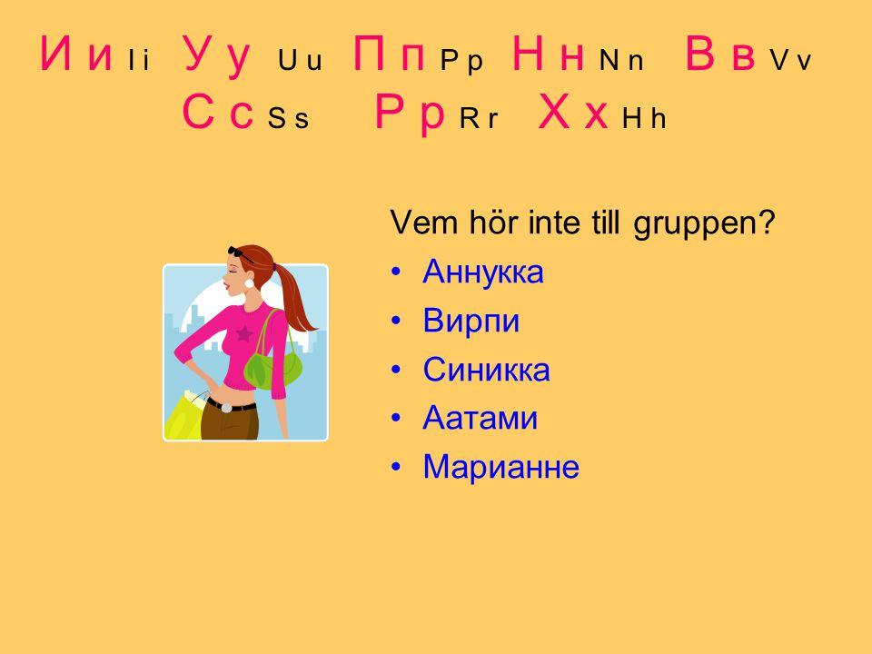 И и I i У у U u П п P p Н н N n В в V v С с S s Р р R r Х х H h Vem hör inte till gruppen.