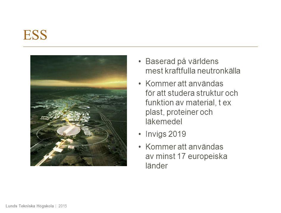 Lunds Tekniska Högskola | 2015 ESS Baserad på världens mest kraftfulla neutronkälla Kommer att användas för att studera struktur och funktion av material, t ex plast, proteiner och läkemedel Invigs 2019 Kommer att användas av minst 17 europeiska länder