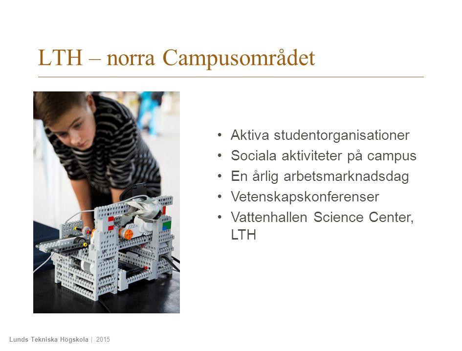 Lunds Tekniska Högskola | 2015 LTH – norra Campusområdet Aktiva studentorganisationer Sociala aktiviteter på campus En årlig arbetsmarknadsdag Vetenskapskonferenser Vattenhallen Science Center, LTH