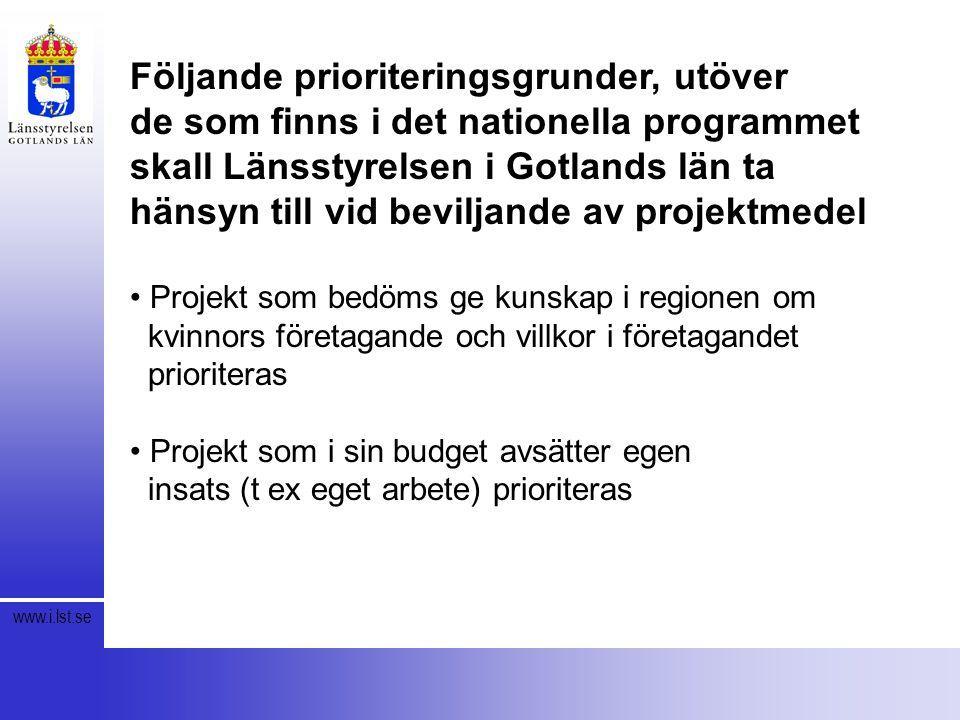 www.i.lst.se Följande prioriteringsgrunder, utöver de som finns i det nationella programmet skall Länsstyrelsen i Gotlands län ta hänsyn till vid beviljande av projektmedel Projekt som bedöms ge kunskap i regionen om kvinnors företagande och villkor i företagandet prioriteras Projekt som i sin budget avsätter egen insats (t ex eget arbete) prioriteras