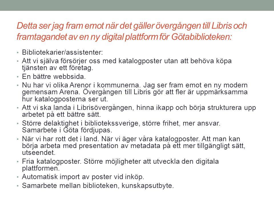 Detta ser jag fram emot när det gäller övergången till Libris och framtagandet av en ny digital plattform för Götabiblioteken: Att katalogposterna verkligen anpassas till våra lokala behov inom Göta och att det ger ett mervärde, att webben blir tillgänglig och funktionell för flera.