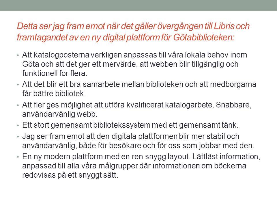 Detta ser jag fram emot när det gäller övergången till Libris och framtagandet av en ny digital plattform för Götabiblioteken: Bibliotekschefer/verksamhetsansvariga: Att det blir lättare för låntagarna och personalen.