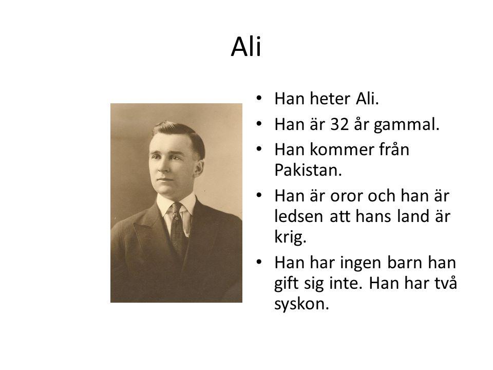 Ali Han heter Ali. Han är 32 år gammal. Han kommer från Pakistan. Han är oror och han är ledsen att hans land är krig. Han har ingen barn han gift sig
