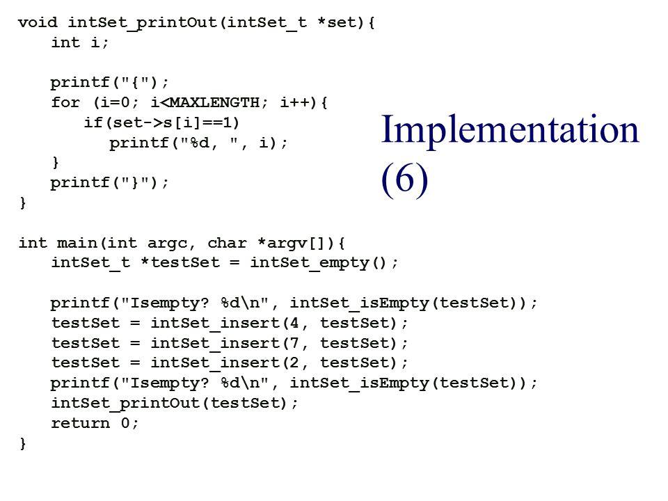 Implementation (6) void intSet_printOut(intSet_t *set){ int i; printf( { ); for (i=0; i<MAXLENGTH; i++){ if(set->s[i]==1) printf( %d, , i); } printf( } ); } int main(int argc, char *argv[]){ intSet_t *testSet = intSet_empty(); printf( Isempty.