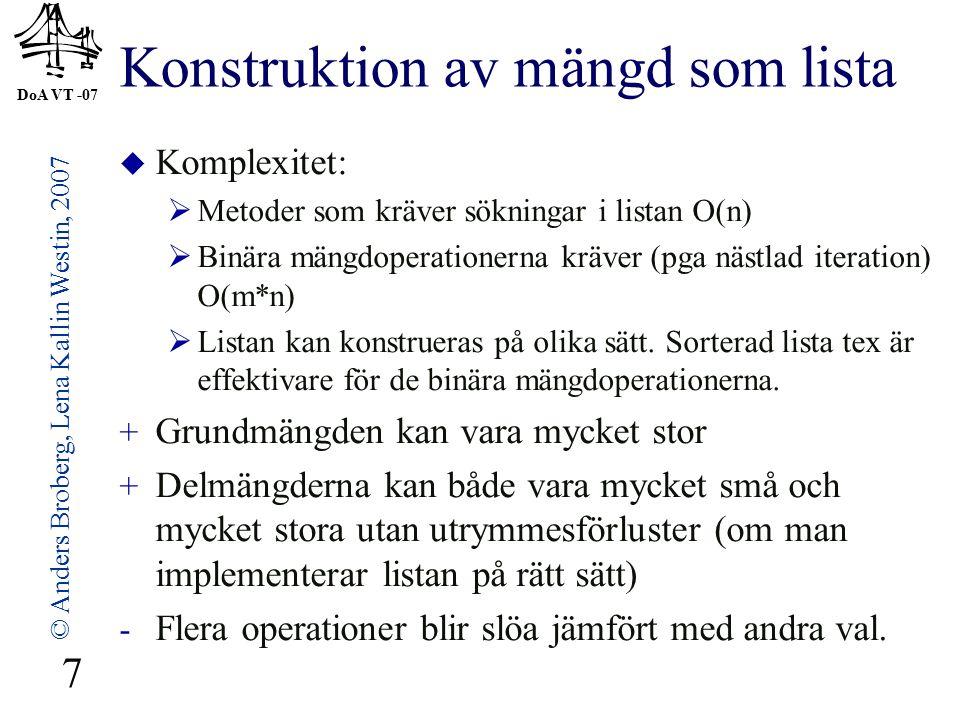 DoA VT -07 © Anders Broberg, Lena Kallin Westin, 2007 7 Konstruktion av mängd som lista  Komplexitet:  Metoder som kräver sökningar i listan O(n)  Binära mängdoperationerna kräver (pga nästlad iteration) O(m*n)  Listan kan konstrueras på olika sätt.
