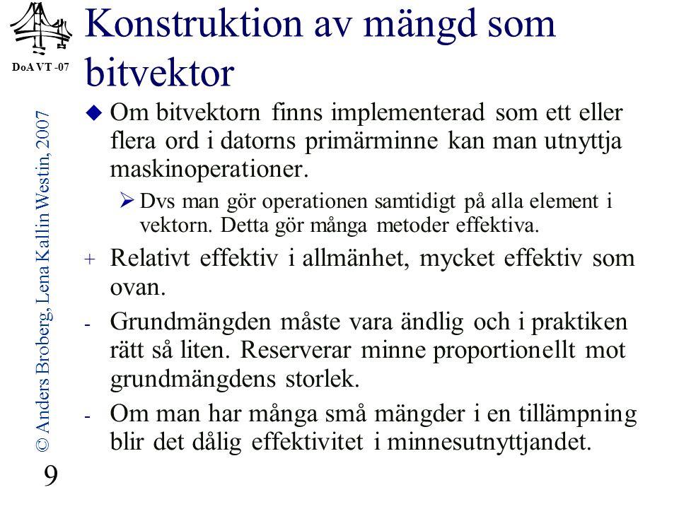 DoA VT -07 © Anders Broberg, Lena Kallin Westin, 2007 9 Konstruktion av mängd som bitvektor  Om bitvektorn finns implementerad som ett eller flera ord i datorns primärminne kan man utnyttja maskinoperationer.