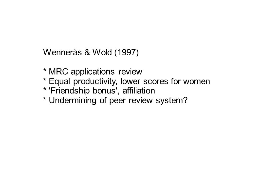 Wennerås & Wold (1997) * MRC applications review * Equal productivity, lower scores for women * 'Friendship bonus', affiliation * Undermining of peer