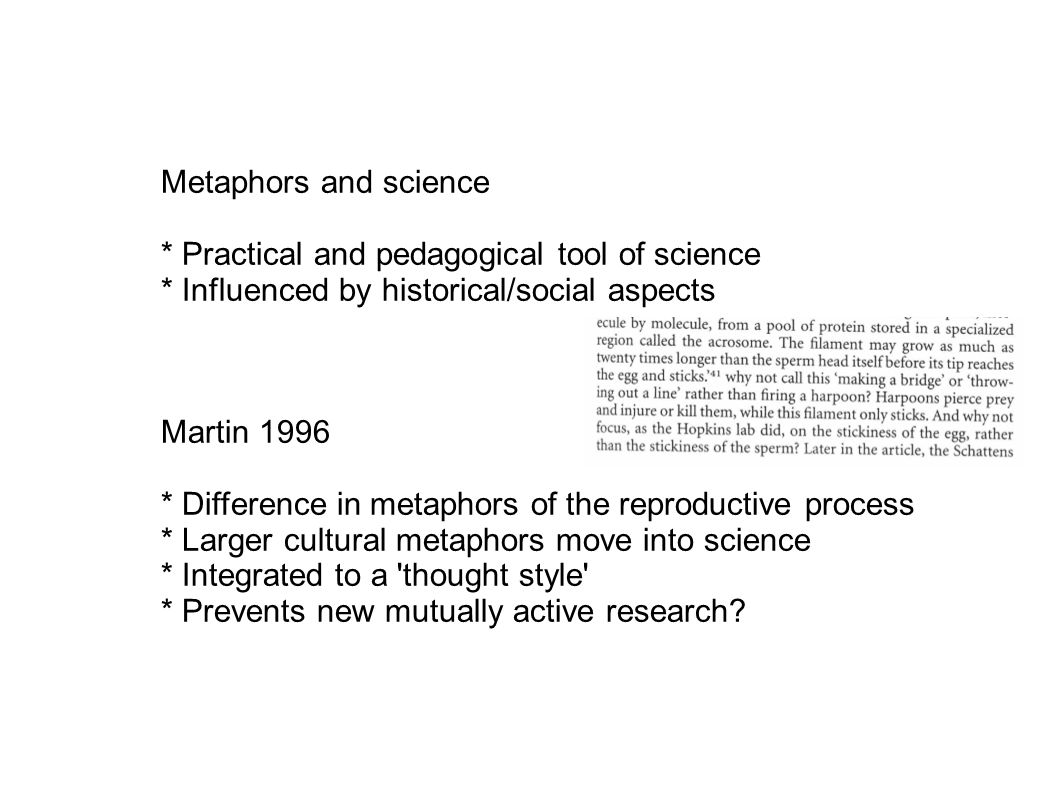 Metaphors and science * Practical and pedagogical tool of science * Influenced by historical/social aspects Martin 1996 * Difference in metaphors of the reproductive process * Larger cultural metaphors move into science * Integrated to a thought style * Prevents new mutually active research?
