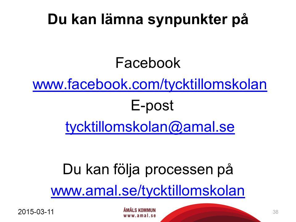 Du kan lämna synpunkter på Facebook www.facebook.com/tycktillomskolan E-post tycktillomskolan@amal.se Du kan följa processen på www.amal.se/tycktillomskolan 2015-03-11 38