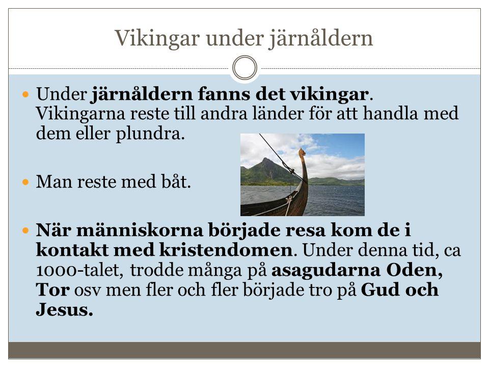 Vikingar under järnåldern Under järnåldern fanns det vikingar. Vikingarna reste till andra länder för att handla med dem eller plundra. Man reste med