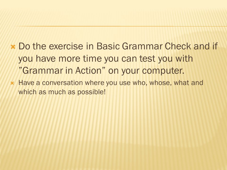 Do the exercise in Basic Grammar Check and if you have more time you can test you with Grammar in Action on your computer.