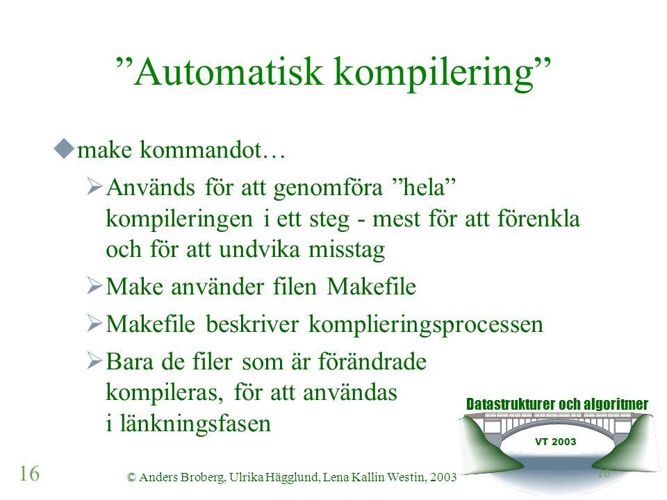 Datastrukturer och algoritmer VT 2003 16 © Anders Broberg, Ulrika Hägglund, Lena Kallin Westin, 2003 16 Automatisk kompilering  make kommandot…  Används för att genomföra hela kompileringen i ett steg - mest för att förenkla och för att undvika misstag  Make använder filen Makefile  Makefile beskriver komplieringsprocessen  Bara de filer som är förändrade kompileras, för att användas i länkningsfasen