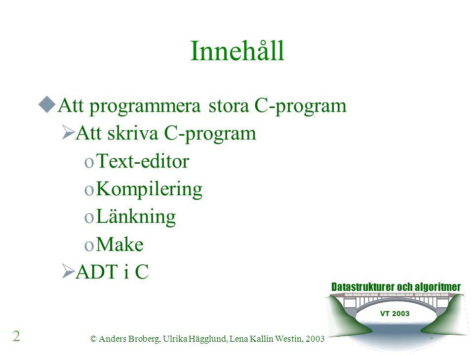Datastrukturer och algoritmer VT 2003 2 © Anders Broberg, Ulrika Hägglund, Lena Kallin Westin, 2003 2 Innehåll  Att programmera stora C-program  Att skriva C-program oText-editor oKompilering oLänkning oMake  ADT i C