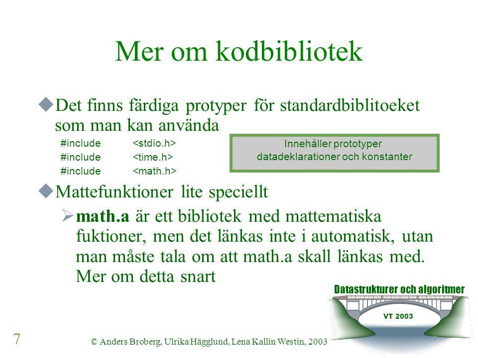 Datastrukturer och algoritmer VT 2003 7 © Anders Broberg, Ulrika Hägglund, Lena Kallin Westin, 2003 7 Mer om kodbibliotek  Det finns färdiga protyper för standardbiblitoeket som man kan använda #include  Mattefunktioner lite speciellt  math.a är ett bibliotek med mattematiska fuktioner, men det länkas inte i automatisk, utan man måste tala om att math.a skall länkas med.