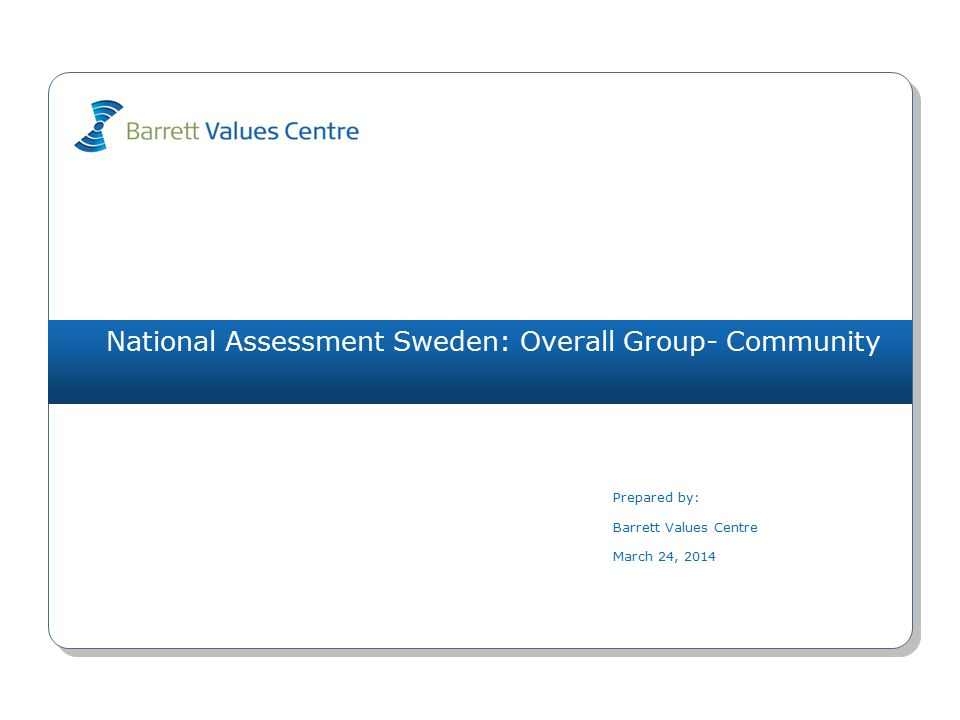 National Assessment Sweden: Overall Group- Community Prepared by: Barrett Values Centre March 24, 2014