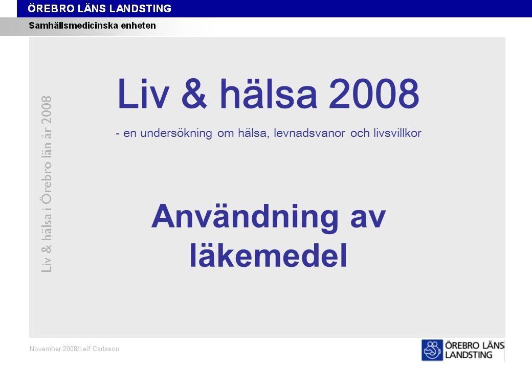 Kapitel 2 Liv & hälsa i Örebro län år 2008 November 2008/Leif Carlsson Användning av läkemedel Liv & hälsa 2008 - en undersökning om hälsa, levnadsvanor och livsvillkor