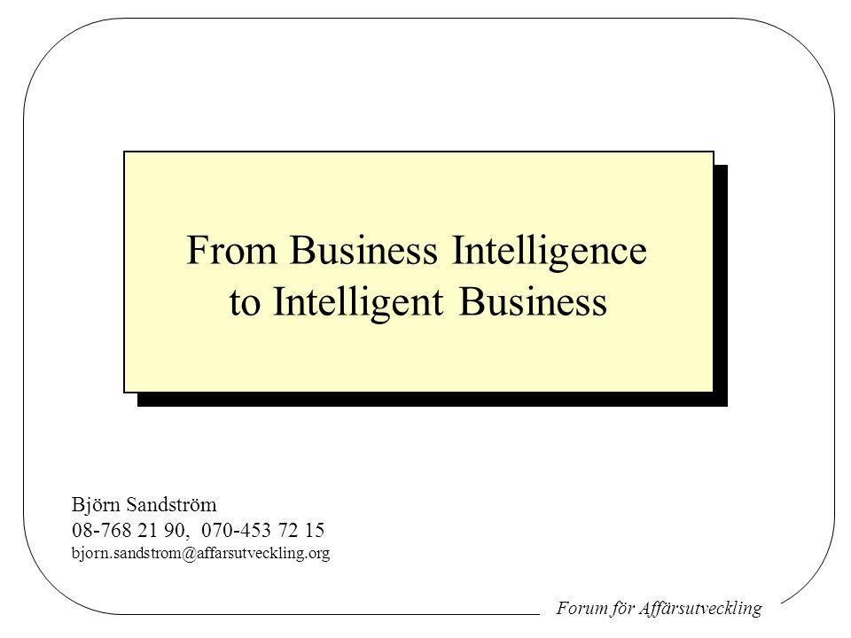 Forum för Affärsutveckling From Business Intelligence to Intelligent Business Björn Sandström 08-768 21 90, 070-453 72 15 bjorn.sandstrom@affarsutveckling.org