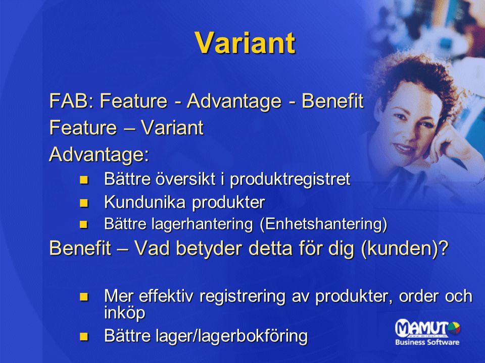 Variant FAB: Feature - Advantage - Benefit Feature – Variant Advantage: Bättre översikt i produktregistret Bättre översikt i produktregistret Kundunika produkter Kundunika produkter Bättre lagerhantering (Enhetshantering) Bättre lagerhantering (Enhetshantering) Benefit – Vad betyder detta för dig (kunden).