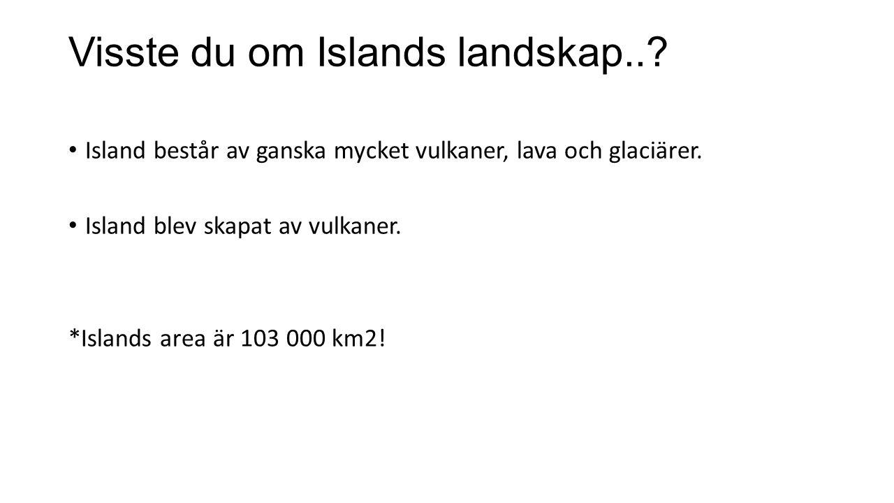 Visste du om Islands landskap..? Island består av ganska mycket vulkaner, lava och glaciärer. Island blev skapat av vulkaner. *Islands area är 103 000