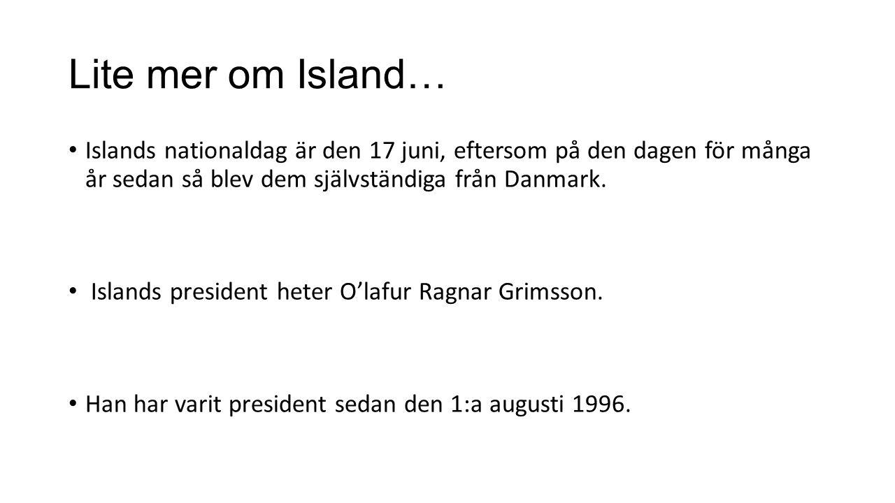 Lite mer om Island… Islands nationaldag är den 17 juni, eftersom på den dagen för många år sedan så blev dem självständiga från Danmark. Islands presi