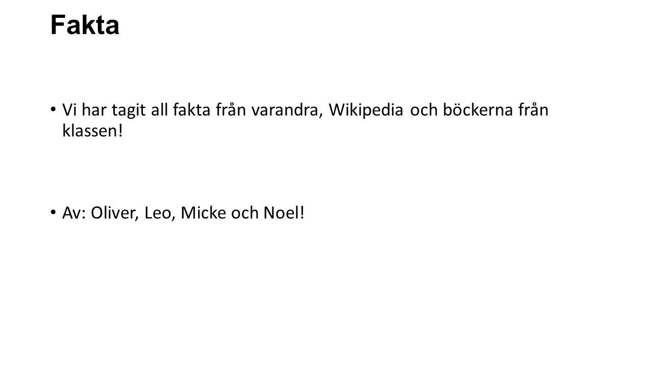 Fakta Vi har tagit all fakta från varandra, Wikipedia och böckerna från klassen! Av: Oliver, Leo, Micke och Noel!