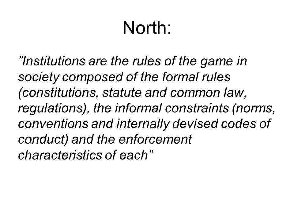 North: Institutions are the rules of the game in society composed of the formal rules (constitutions, statute and common law, regulations), the informal constraints (norms, conventions and internally devised codes of conduct) and the enforcement characteristics of each