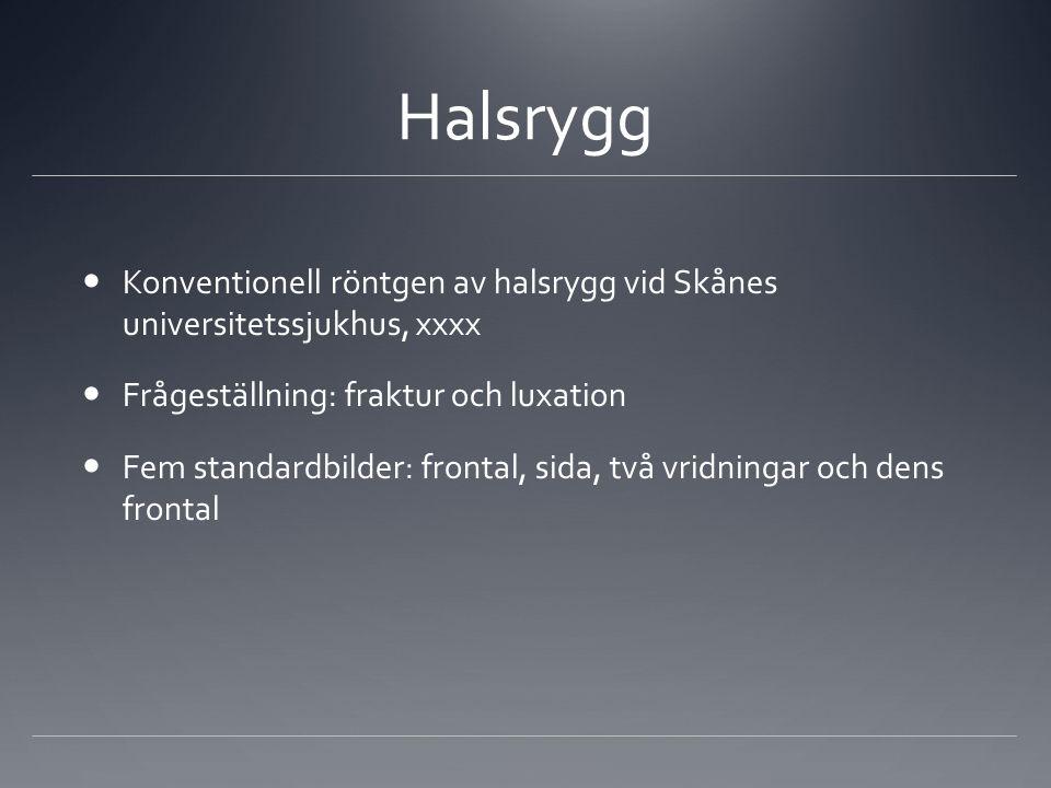 Halsrygg Konventionell röntgen av halsrygg vid Skånes universitetssjukhus, xxxx Frågeställning: fraktur och luxation Fem standardbilder: frontal, sida