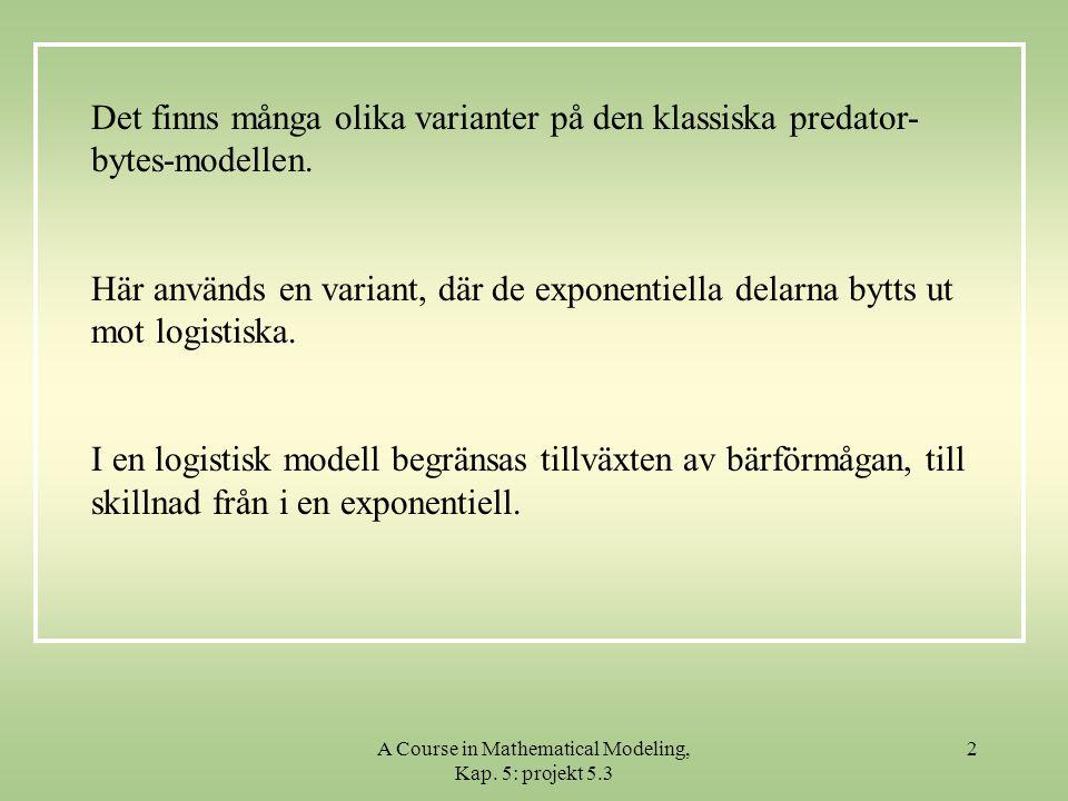 A Course in Mathematical Modeling, Kap. 5: projekt 5.3 2 Det finns många olika varianter på den klassiska predator- bytes-modellen. Här används en var
