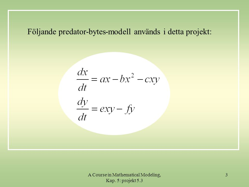 A Course in Mathematical Modeling, Kap. 5: projekt 5.3 3 Följande predator-bytes-modell används i detta projekt: