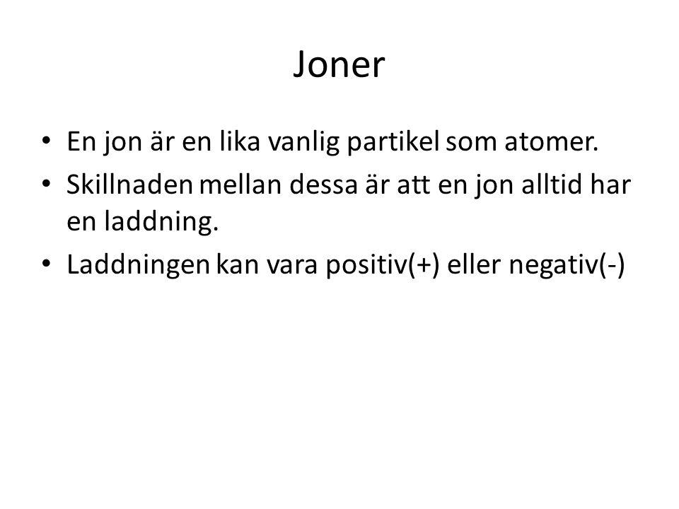 Joner En jon är en lika vanlig partikel som atomer. Skillnaden mellan dessa är att en jon alltid har en laddning. Laddningen kan vara positiv(+) eller