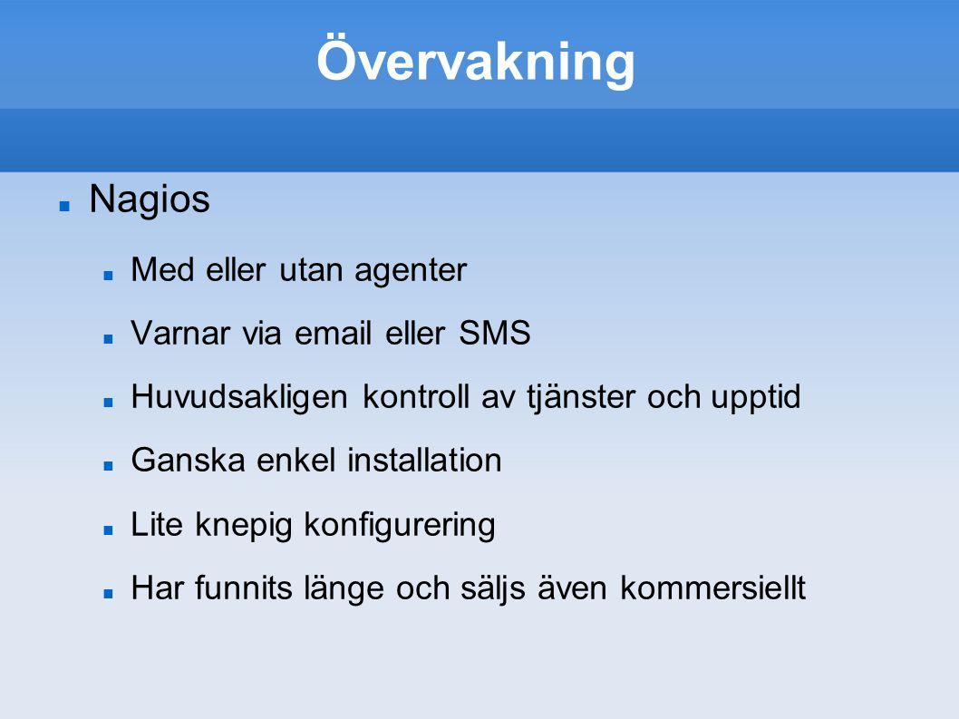 Övervakning Nagios Med eller utan agenter Varnar via email eller SMS Huvudsakligen kontroll av tjänster och upptid Ganska enkel installation Lite knep