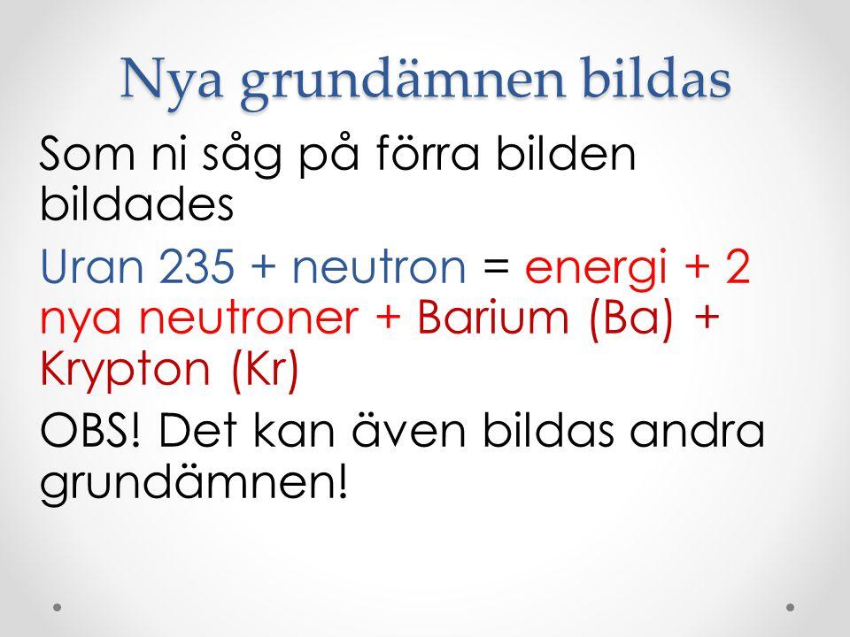 Nya grundämnen bildas Som ni såg på förra bilden bildades Uran 235 + neutron = energi + 2 nya neutroner + Barium (Ba) + Krypton (Kr) OBS! Det kan även