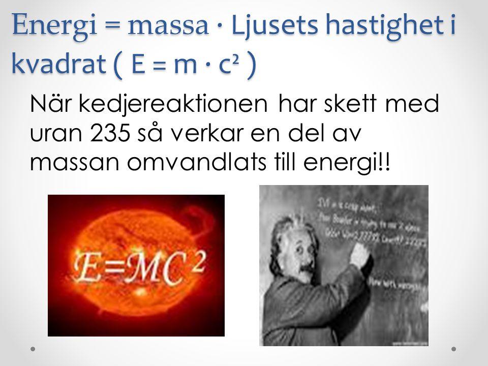 Energi = massa ∙ Ljusets hastighet i kvadrat ( E = m ∙ c² ) När kedjereaktionen har skett med uran 235 så verkar en del av massan omvandlats till ener