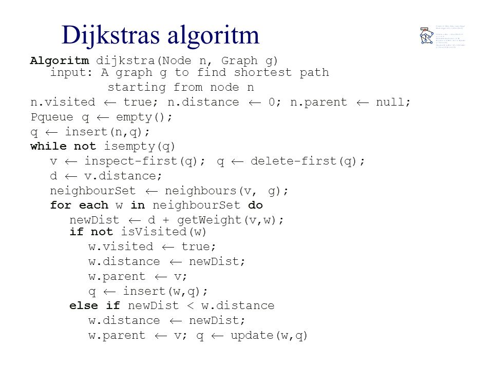Dijkstras algoritm Algoritm dijkstra(Node n, Graph g) input: A graph g to find shortest path starting from node n n.visited  true; n.distance  0; n.parent  null; Pqueue q  empty(); q  insert(n,q); while not isempty(q) v  inspect-first(q); q  delete-first(q); d  v.distance; neighbourSet  neighbours(v, g); for each w in neighbourSet do newDist  d + getWeight(v,w); if not isVisited(w) w.visited  true; w.distance  newDist; w.parent  v; q  insert(w,q); else if newDist < w.distance w.distance  newDist; w.parent  v; q  update(w,q)