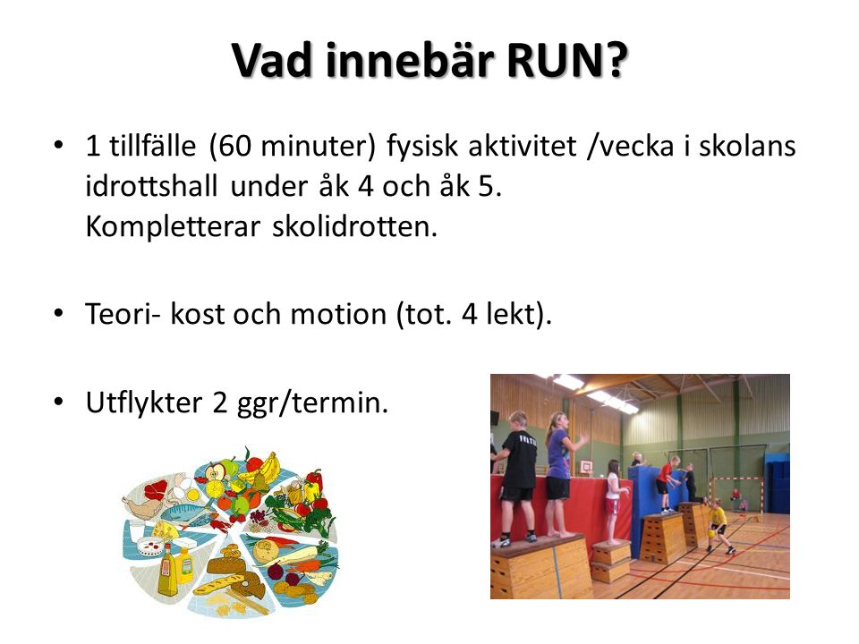 Vad innebär RUN? 1 tillfälle (60 minuter) fysisk aktivitet /vecka i skolans idrottshall under åk 4 och åk 5. Kompletterar skolidrotten. Teori- kost oc