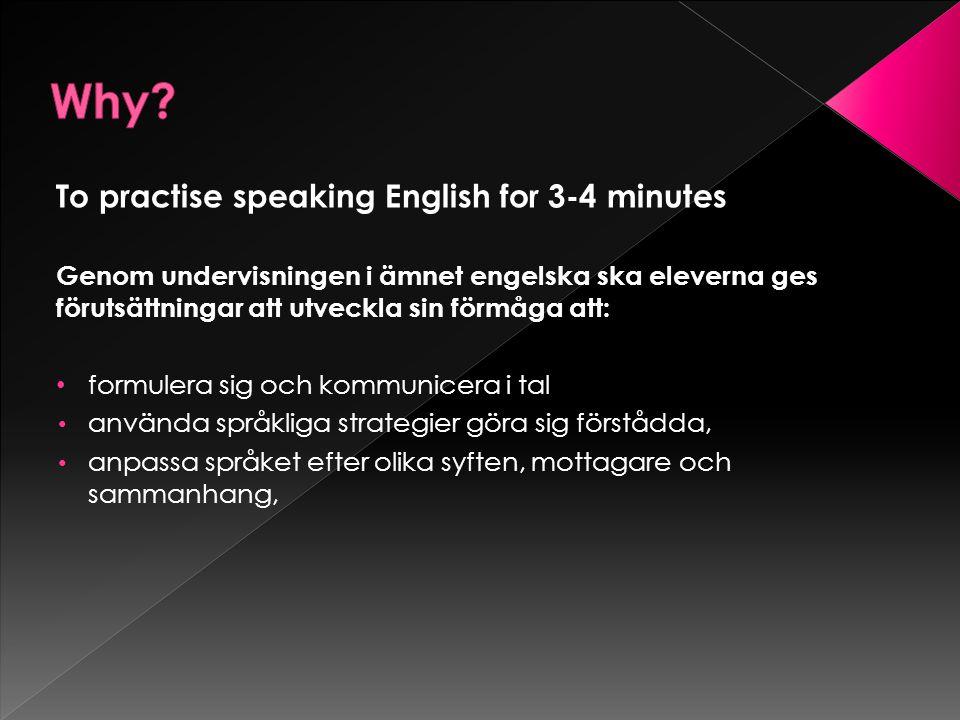 To practise speaking English for 3-4 minutes Genom undervisningen i ämnet engelska ska eleverna ges förutsättningar att utveckla sin förmåga att: formulera sig och kommunicera i tal använda språkliga strategier göra sig förstådda, anpassa språket efter olika syften, mottagare och sammanhang,