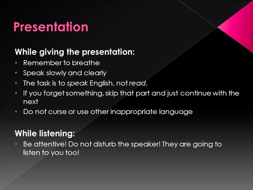 While giving the presentation: Remember to breathe Speak slowly and clearly The task is to speak English, not read.